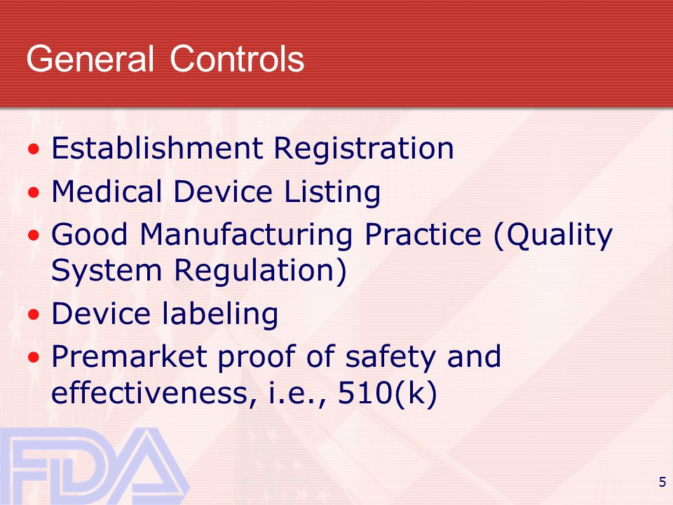 5 General Controls Establishment Registration Medical Device Listing Good Manufacturing Practice (Quality System Regulation) Device labeling Premarket proof of safety and effectiveness, i.e., 510(k)
