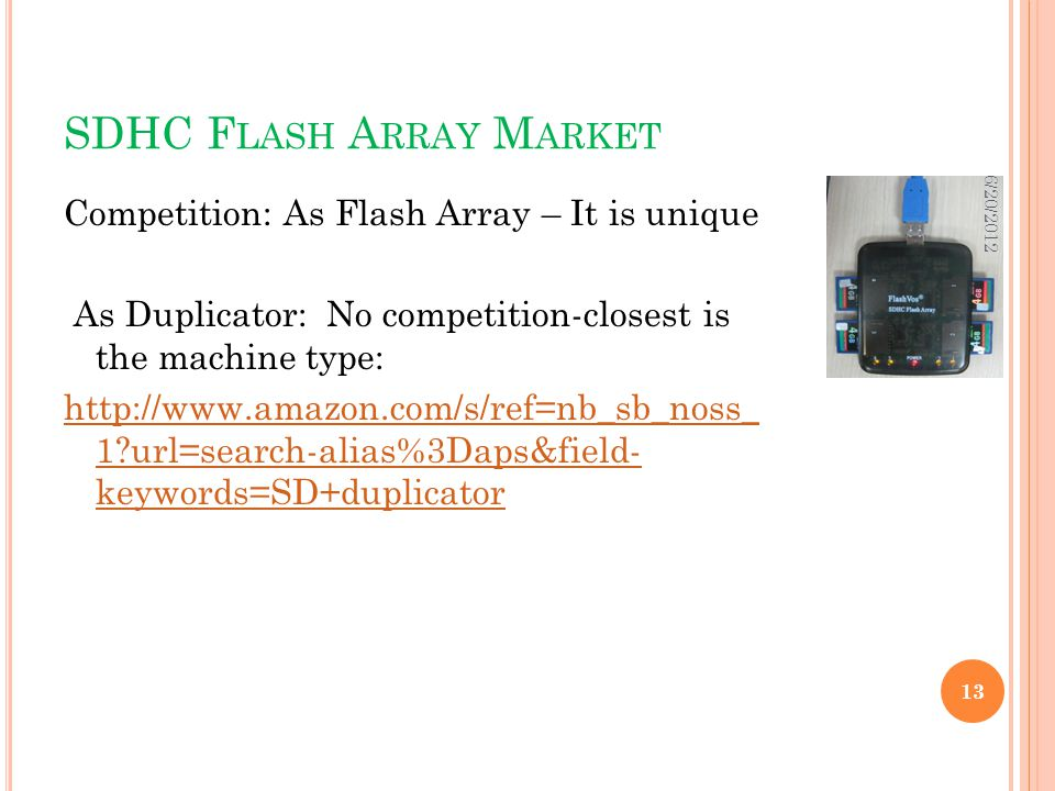 SDHC F LASH A RRAY M ARKET Competition: As Flash Array – It is unique As Duplicator: No competition-closest is the machine type:   1 url=search-alias%3Daps&field- keywords=SD+duplicator 6/20/