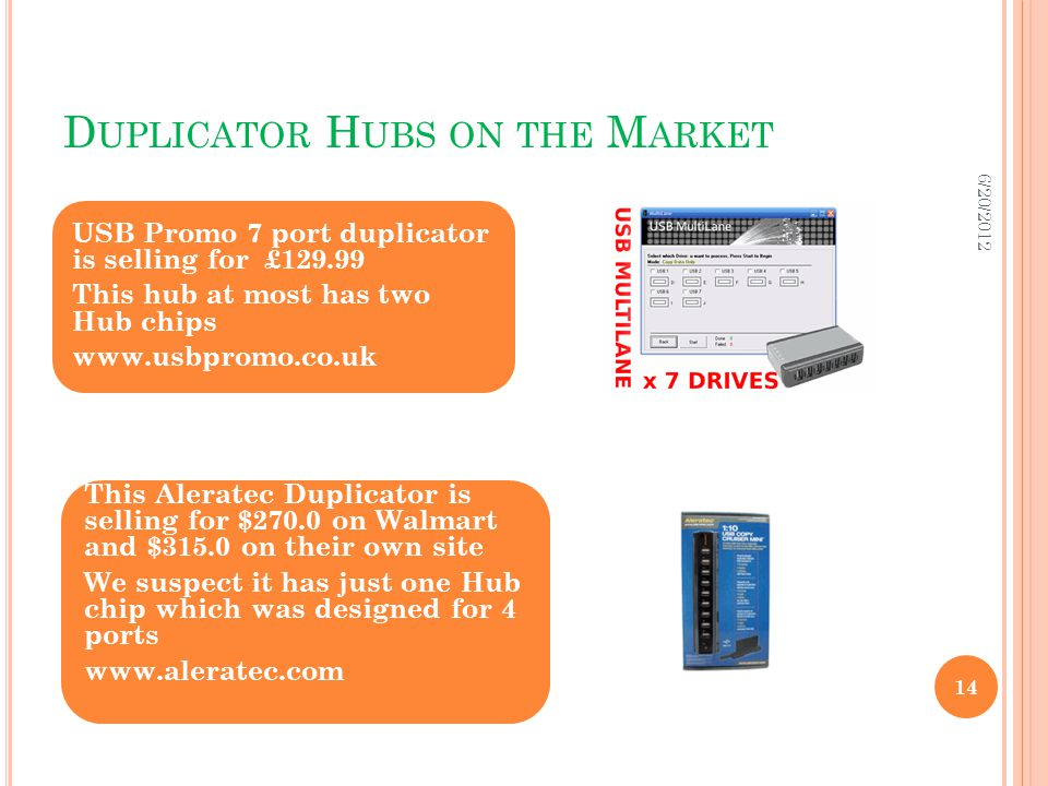 D UPLICATOR H UBS ON THE M ARKET USB Promo 7 port duplicator is selling for £129.99 This hub at most has two Hub chips www.usbpromo.co.uk This Aleratec Duplicator is selling for $270.0 on Walmart and $315.0 on their own site We suspect it has just one Hub chip which was designed for 4 ports www.aleratec.com 6/20/2012 14