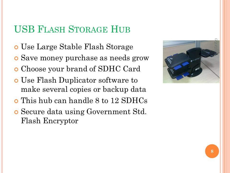 USB F LASH S TORAGE H UB Use Large Stable Flash Storage Save money purchase as needs grow Choose your brand of SDHC Card Use Flash Duplicator software to make several copies or backup data This hub can handle 8 to 12 SDHCs Secure data using Government Std.