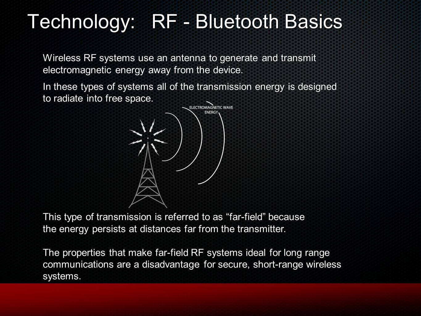 Technology: RF - Bluetooth Basics Wireless RF systems use an antenna to generate and transmit electromagnetic energy away from the device.