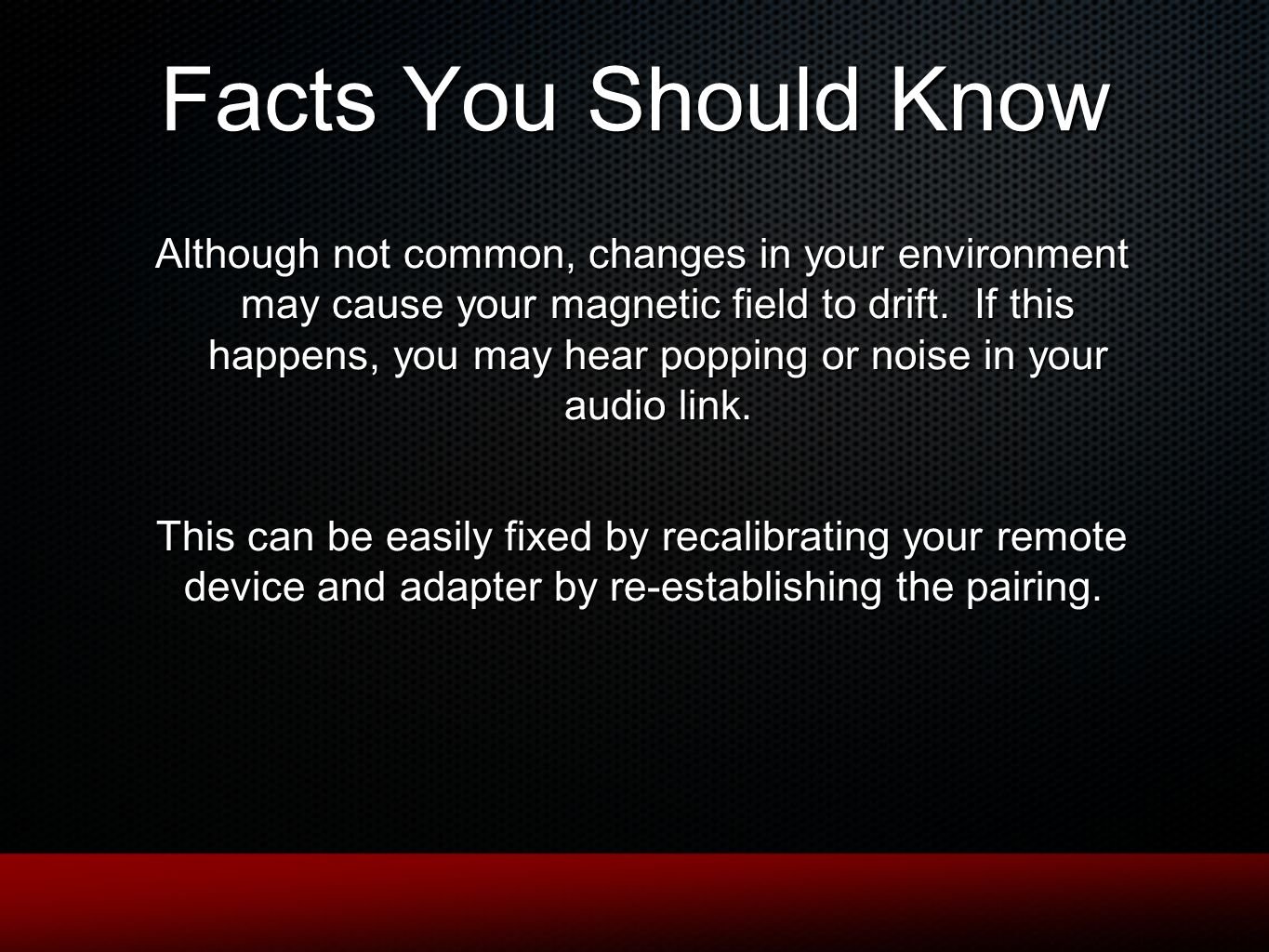 Facts You Should Know Although not common, changes in your environment may cause your magnetic field to drift. If this happens, you may hear popping o