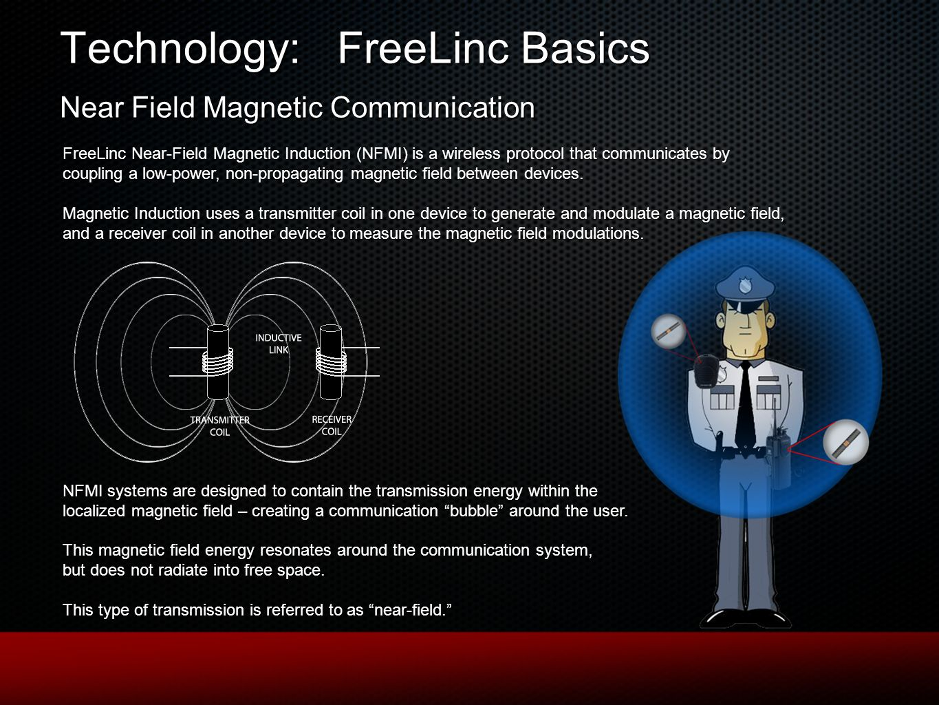 Technology: FreeLinc Basics Near Field Magnetic Communication FreeLinc Near-Field Magnetic Induction (NFMI) is a wireless protocol that communicates by coupling a low-power, non-propagating magnetic field between devices.