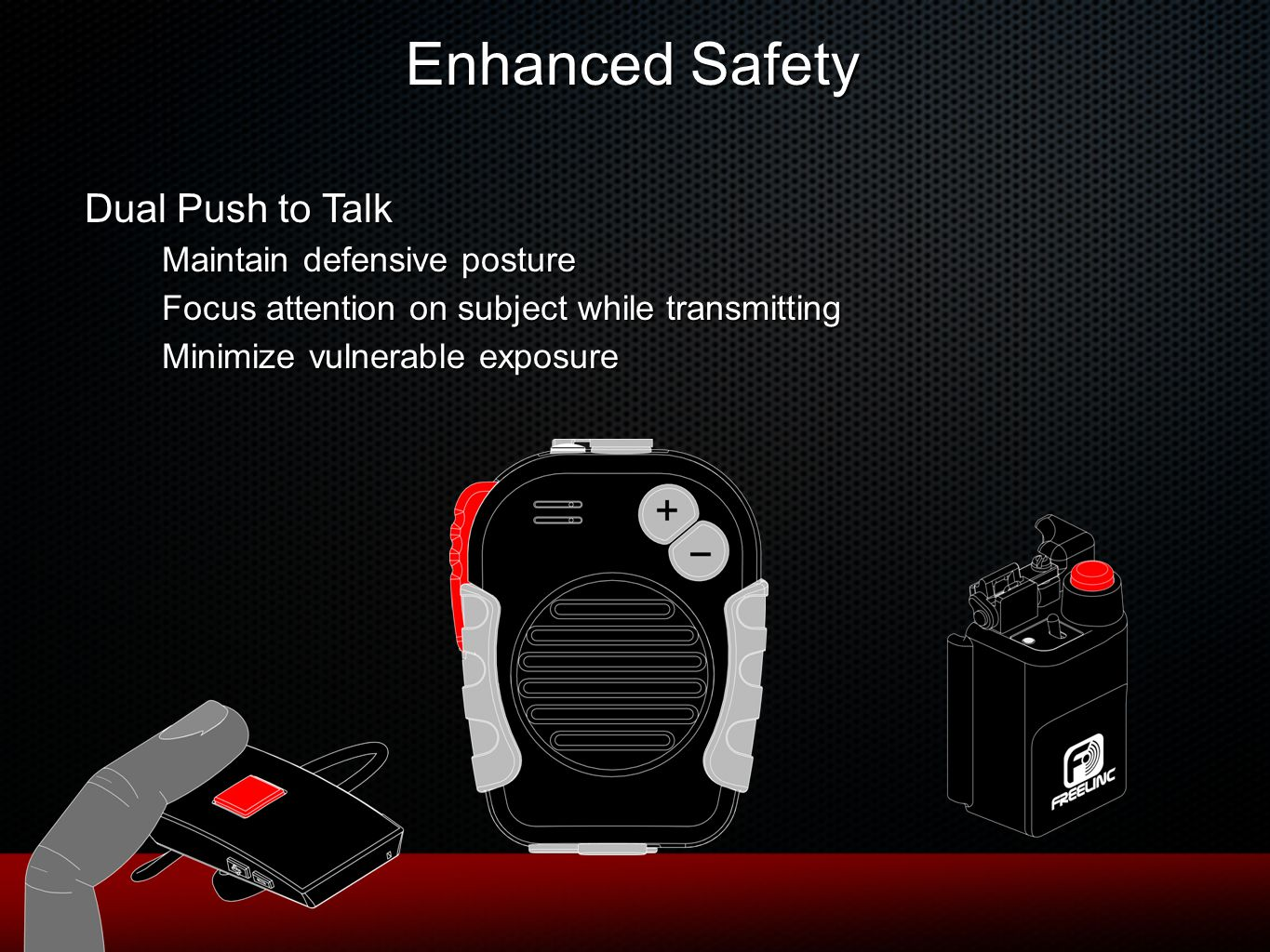 Enhanced Safety Dual Push to Talk Maintain defensive posture Focus attention on subject while transmitting Minimize vulnerable exposure