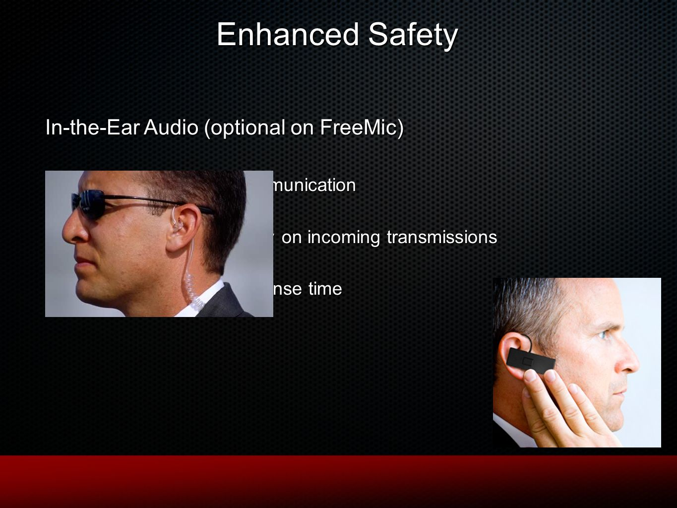 In-the-Ear Audio (optional on FreeMic) No missed communication Absolute privacy on incoming transmissions Increased response time Enhanced Safety