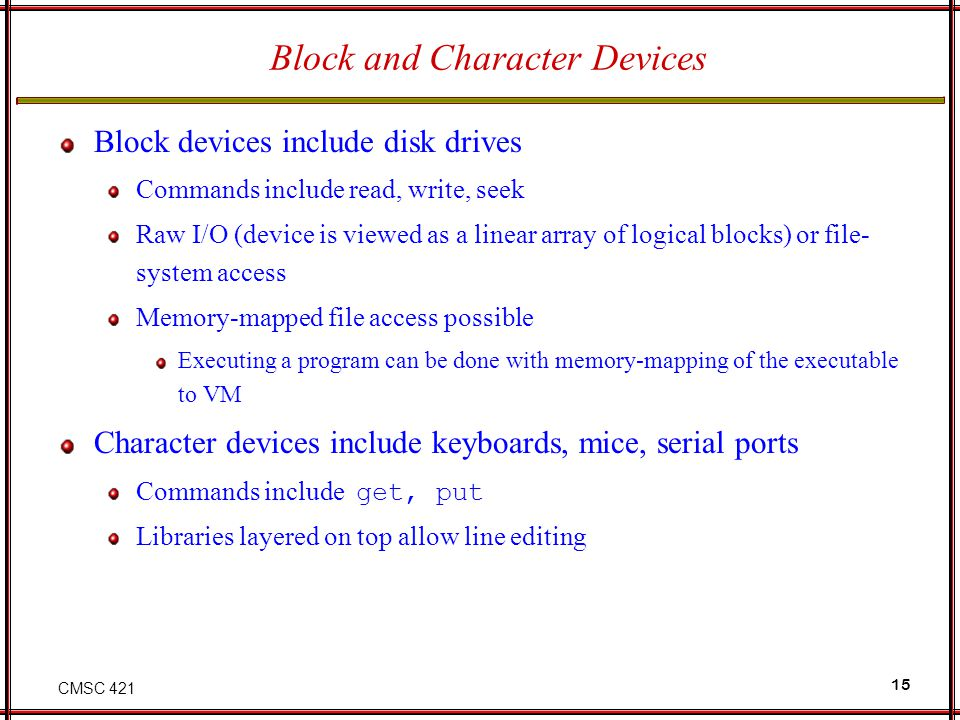 CMSC 421 15 Block and Character Devices Block devices include disk drives Commands include read, write, seek Raw I/O (device is viewed as a linear arr