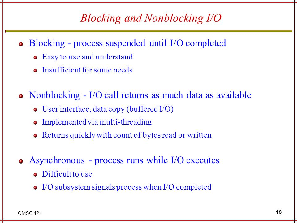 CMSC 421 18 Blocking and Nonblocking I/O Blocking - process suspended until I/O completed Easy to use and understand Insufficient for some needs Nonbl