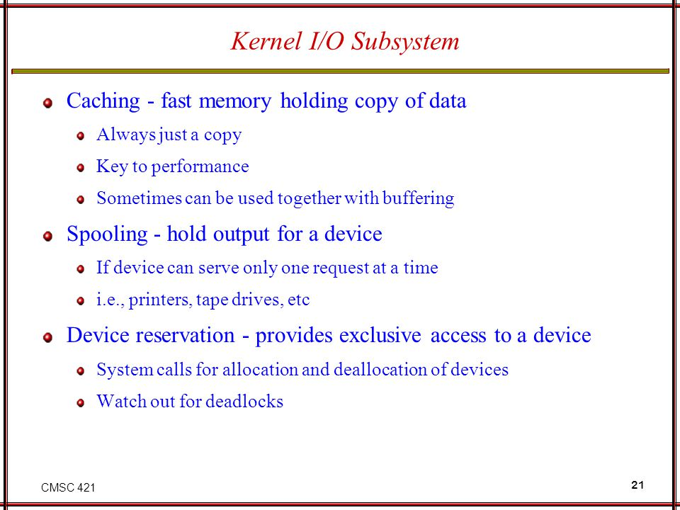 CMSC 421 21 Kernel I/O Subsystem Caching - fast memory holding copy of data Always just a copy Key to performance Sometimes can be used together with