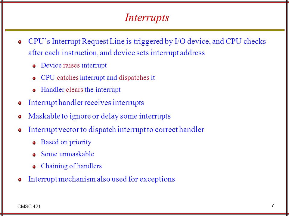 CMSC 421 7 Interrupts CPUs Interrupt Request Line is triggered by I/O device, and CPU checks after each instruction, and device sets interrupt address
