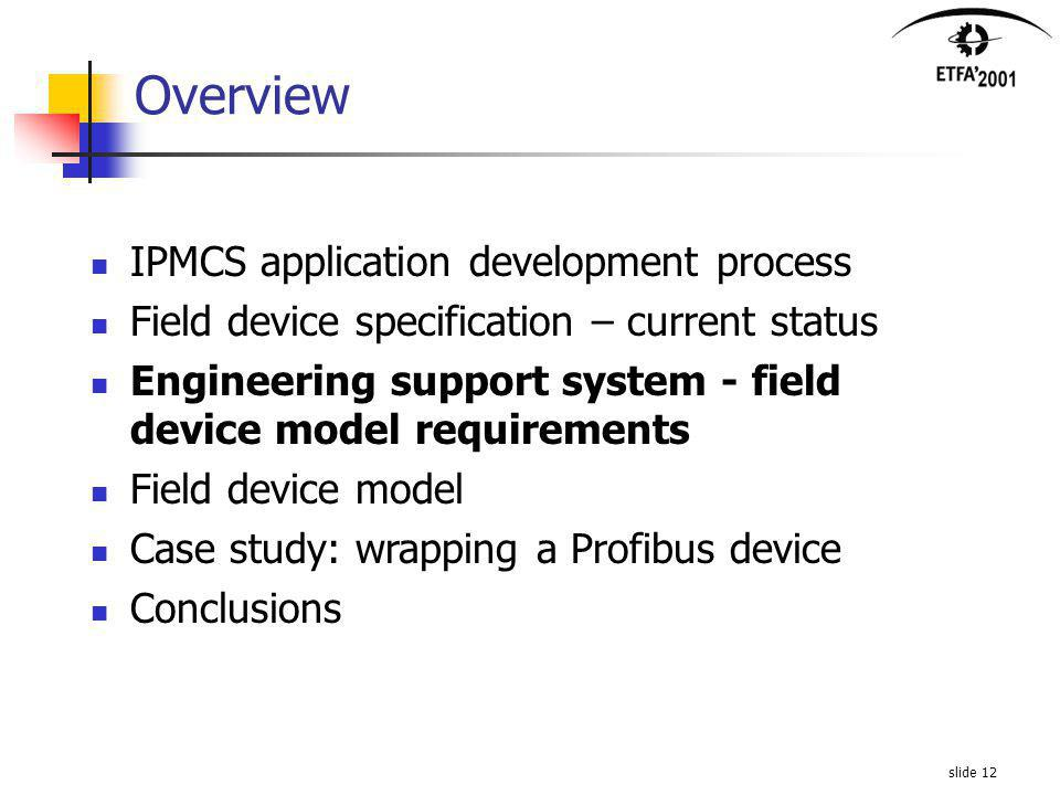 slide 12 Overview IPMCS application development process Field device specification – current status Engineering support system - field device model requirements Field device model Case study: wrapping a Profibus device Conclusions