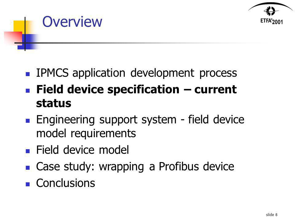 slide 8 Overview IPMCS application development process Field device specification – current status Engineering support system - field device model requirements Field device model Case study: wrapping a Profibus device Conclusions