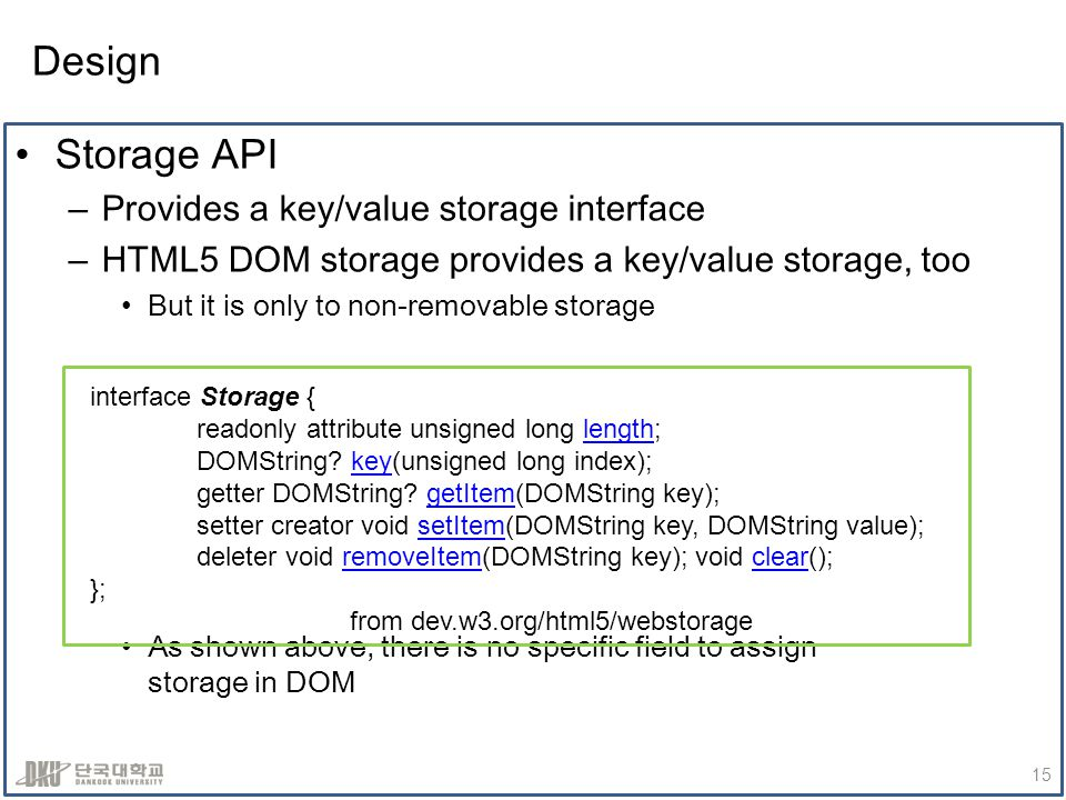 Design Storage API –Provides a key/value storage interface –HTML5 DOM storage provides a key/value storage, too But it is only to non-removable storage As shown above, there is no specific field to assign storage in DOM 15 interface Storage { readonly attribute unsigned long length;length DOMString.