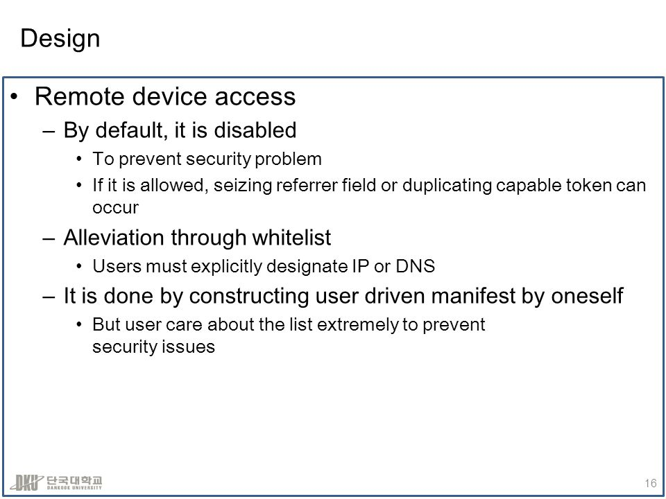 Design Remote device access –By default, it is disabled To prevent security problem If it is allowed, seizing referrer field or duplicating capable token can occur –Alleviation through whitelist Users must explicitly designate IP or DNS –It is done by constructing user driven manifest by oneself But user care about the list extremely to prevent security issues 16