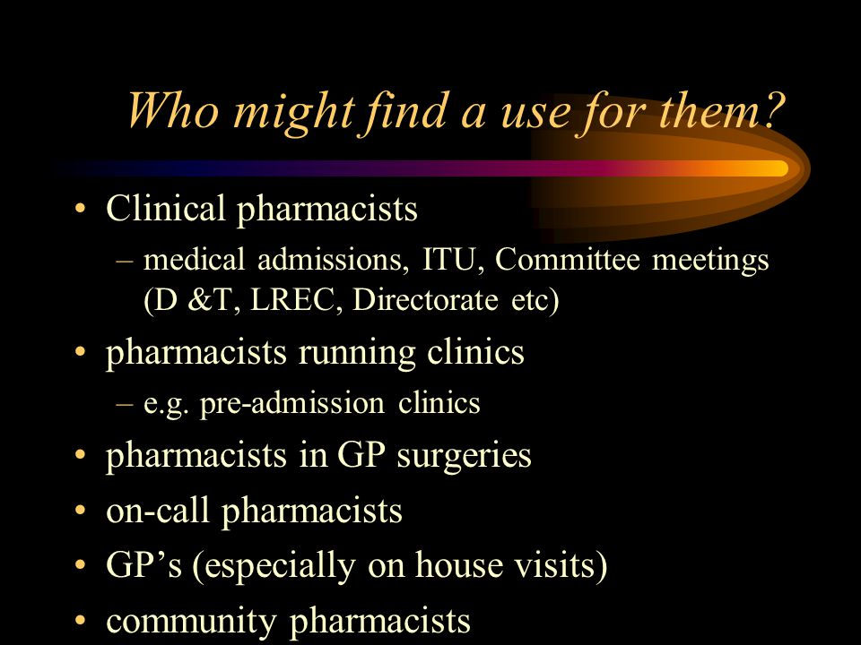 Who might find a use for them? Clinical pharmacists –medical admissions, ITU, Committee meetings (D &T, LREC, Directorate etc) pharmacists running cli