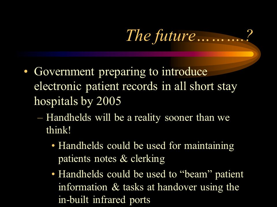 The future……….? Government preparing to introduce electronic patient records in all short stay hospitals by 2005 –Handhelds will be a reality sooner t