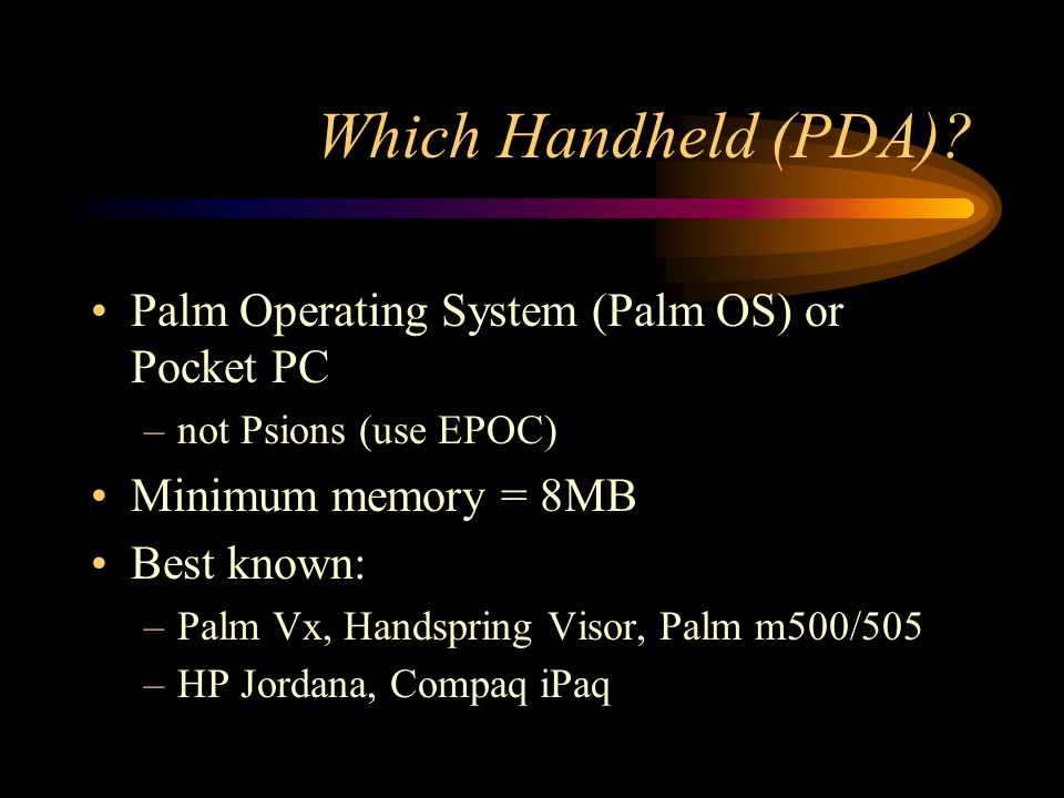 Which Handheld (PDA)? Palm Operating System (Palm OS) or Pocket PC –not Psions (use EPOC) Minimum memory = 8MB Best known: –Palm Vx, Handspring Visor,