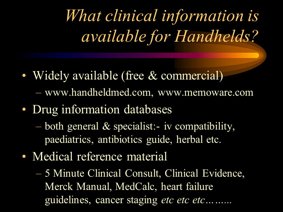 What clinical information is available for Handhelds? Widely available (free & commercial) –www.handheldmed.com, www.memoware.com Drug information dat