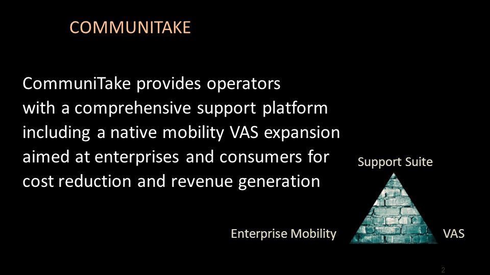 COMMUNITAKE CommuniTake provides operators with a comprehensive support platform including a native mobility VAS expansion aimed at enterprises and consumers for cost reduction and revenue generation 2 Support Suite Enterprise MobilityVAS