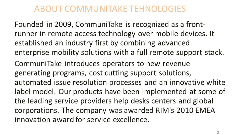 ABOUT COMMUNITAKE TEHNOLOGIES Founded in 2009, CommuniTake is recognized as a front- runner in remote access technology over mobile devices.