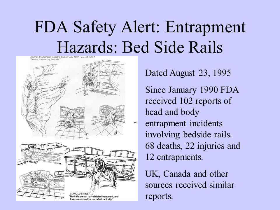FDA Safety Alert: Entrapment Hazards: Bed Side Rails Dated August 23, 1995 Since January 1990 FDA received 102 reports of head and body entrapment incidents involving bedside rails.