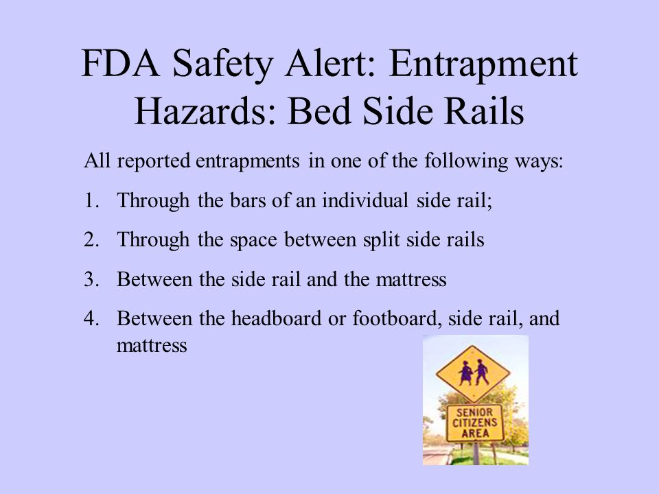 FDA Safety Alert: Entrapment Hazards: Bed Side Rails All reported entrapments in one of the following ways: 1.Through the bars of an individual side rail; 2.Through the space between split side rails 3.Between the side rail and the mattress 4.Between the headboard or footboard, side rail, and mattress