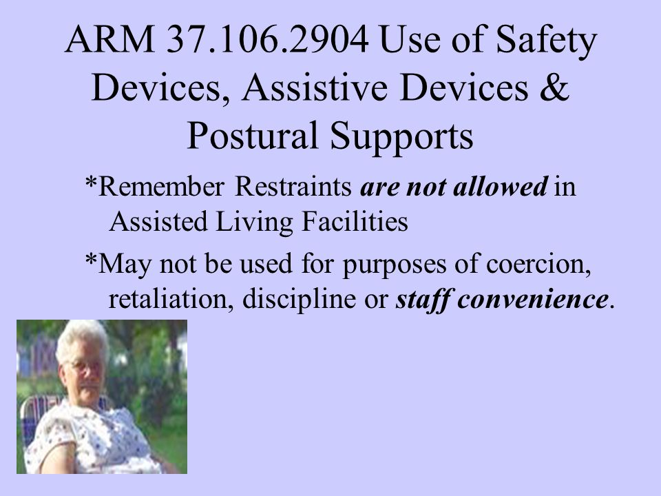 ARM 37.106.2904 Use of Safety Devices, Assistive Devices & Postural Supports *Remember Restraints are not allowed in Assisted Living Facilities *May not be used for purposes of coercion, retaliation, discipline or staff convenience.
