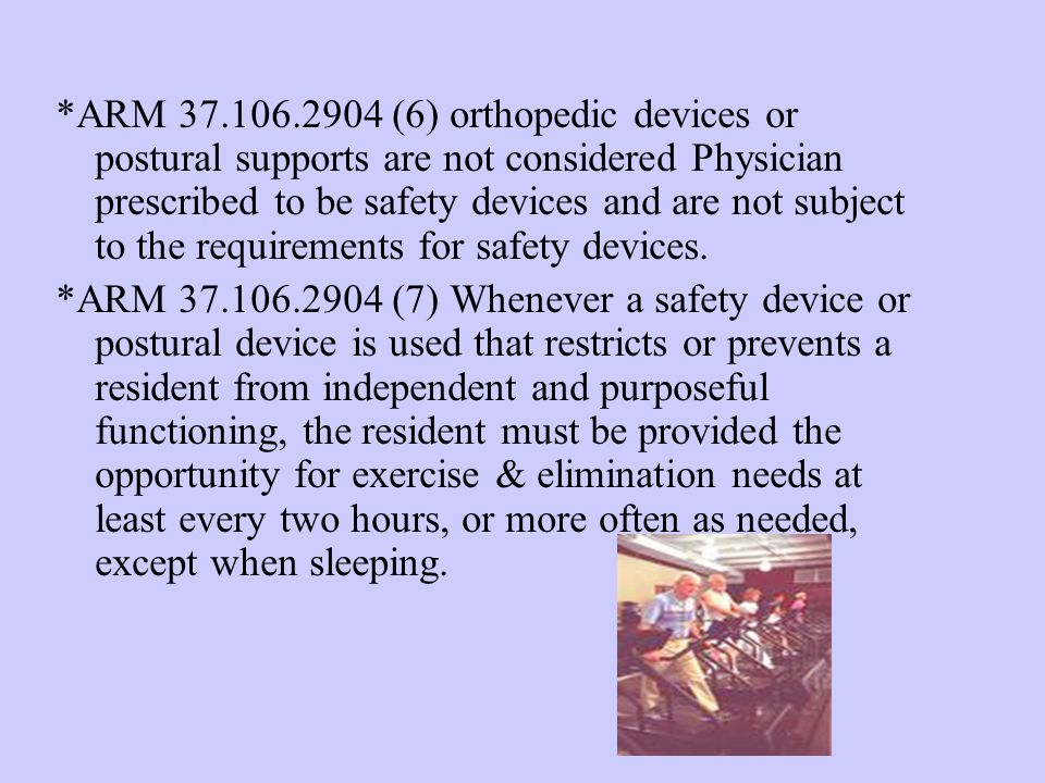 *ARM 37.106.2904 (6) orthopedic devices or postural supports are not considered Physician prescribed to be safety devices and are not subject to the requirements for safety devices.