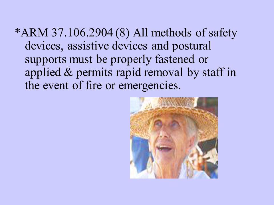 *ARM 37.106.2904 (8) All methods of safety devices, assistive devices and postural supports must be properly fastened or applied & permits rapid removal by staff in the event of fire or emergencies.