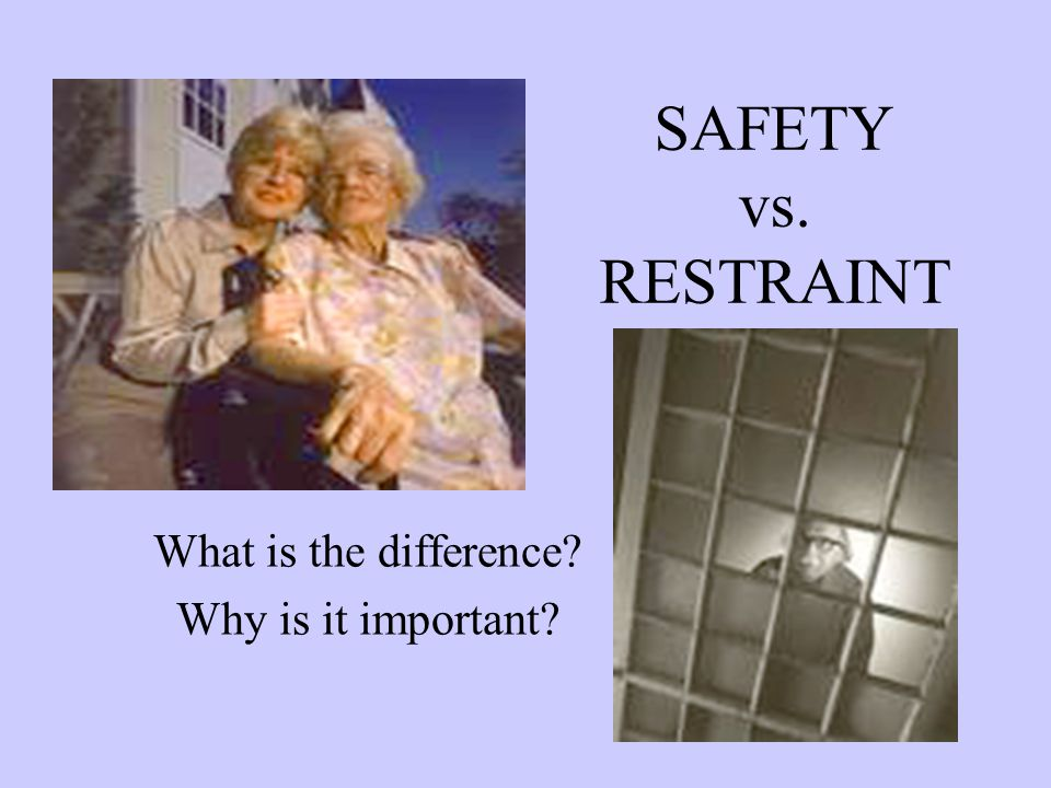 SAFETY vs. RESTRAINT What is the difference Why is it important