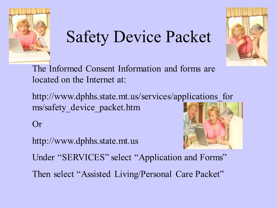 Safety Device Packet The Informed Consent Information and forms are located on the Internet at: http://www.dphhs.state.mt.us/services/applications_for ms/safety_device_packet.htm Or http://www.dphhs.state.mt.us Under SERVICES select Application and Forms Then select Assisted Living/Personal Care Packet