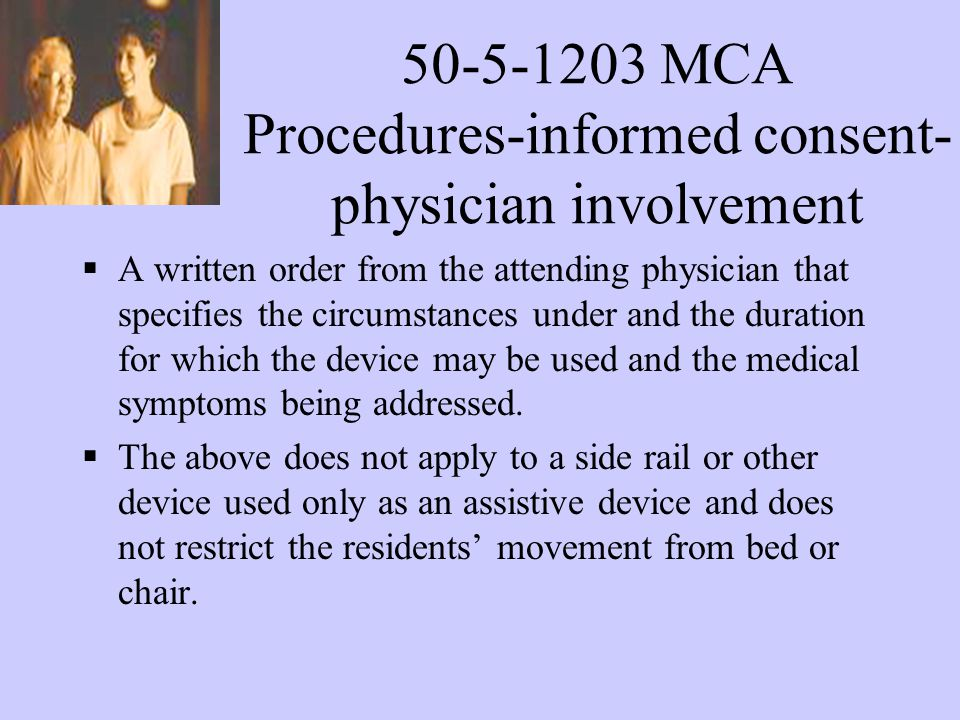 50-5-1203 MCA Procedures-informed consent- physician involvement A written order from the attending physician that specifies the circumstances under and the duration for which the device may be used and the medical symptoms being addressed.