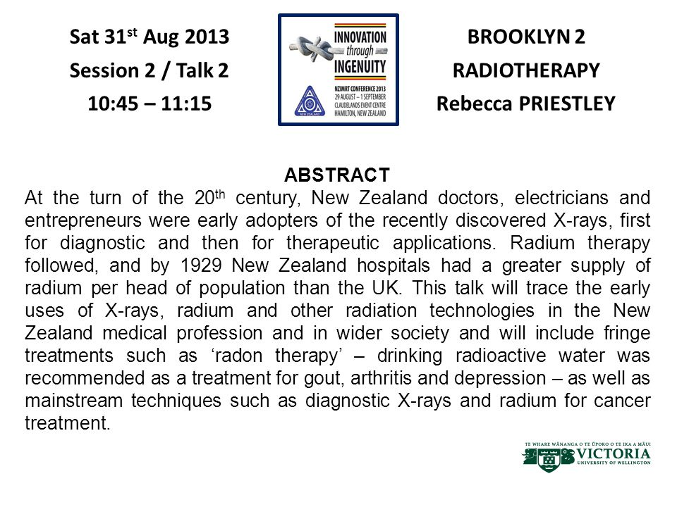 BROOKLYN 2 RADIOTHERAPY Rebecca PRIESTLEY Sat 31 st Aug 2013 Session 2 / Talk 2 10:45 – 11:15 ABSTRACT At the turn of the 20 th century, New Zealand doctors, electricians and entrepreneurs were early adopters of the recently discovered X-rays, first for diagnostic and then for therapeutic applications.