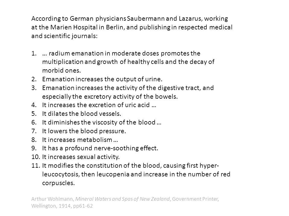According to German physicians Saubermann and Lazarus, working at the Marien Hospital in Berlin, and publishing in respected medical and scientific journals: 1.… radium emanation in moderate doses promotes the multiplication and growth of healthy cells and the decay of morbid ones.