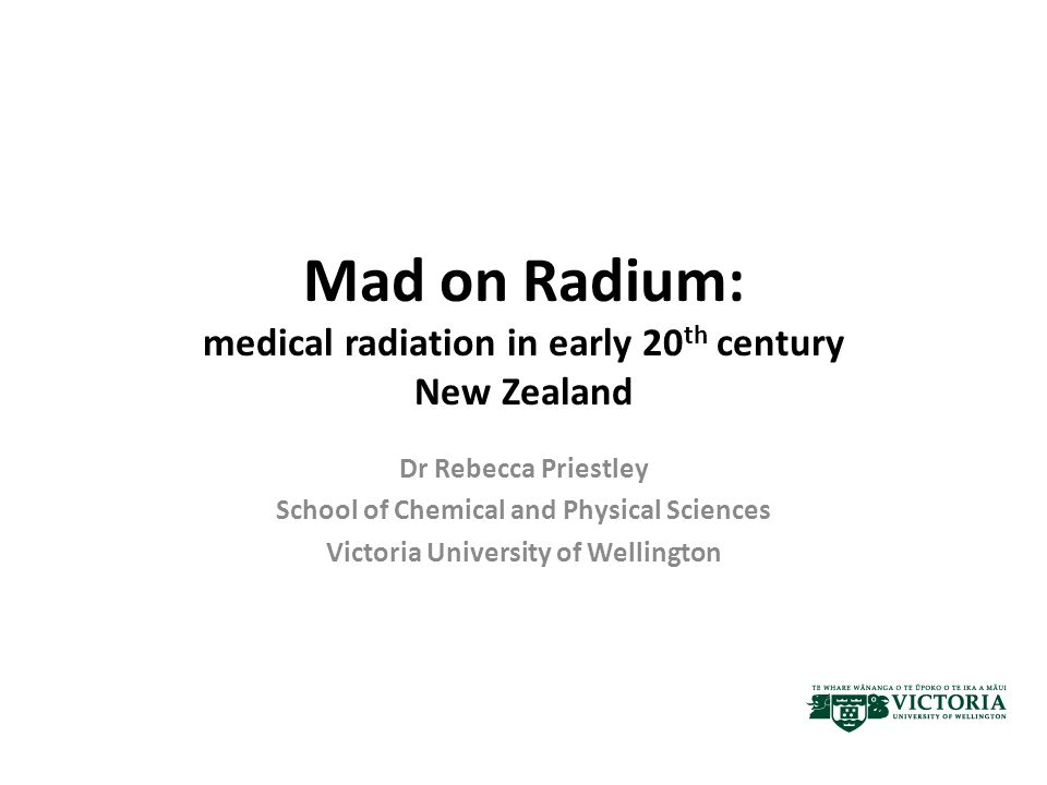 Mad on Radium: medical radiation in early 20 th century New Zealand Dr Rebecca Priestley School of Chemical and Physical Sciences Victoria University of Wellington