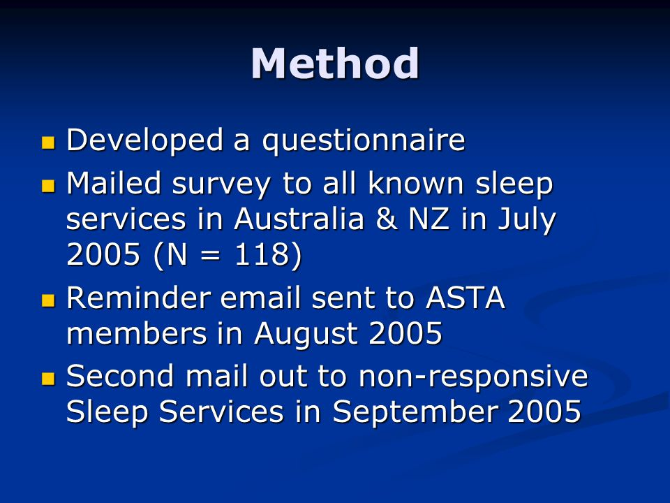 Method Developed a questionnaire Developed a questionnaire Mailed survey to all known sleep services in Australia & NZ in July 2005 (N = 118) Mailed survey to all known sleep services in Australia & NZ in July 2005 (N = 118) Reminder email sent to ASTA members in August 2005 Reminder email sent to ASTA members in August 2005 Second mail out to non-responsive Sleep Services in September 2005 Second mail out to non-responsive Sleep Services in September 2005