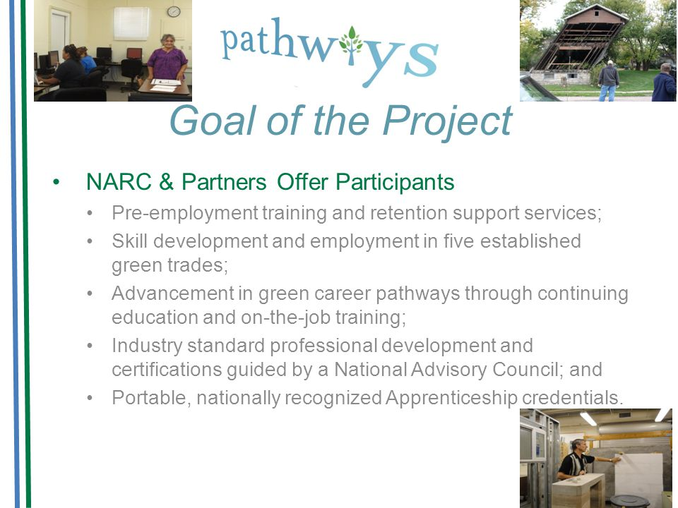 Goal of the Project NARC & Partners Offer Participants Pre-employment training and retention support services; Skill development and employment in five established green trades; Advancement in green career pathways through continuing education and on-the-job training; Industry standard professional development and certifications guided by a National Advisory Council; and Portable, nationally recognized Apprenticeship credentials.