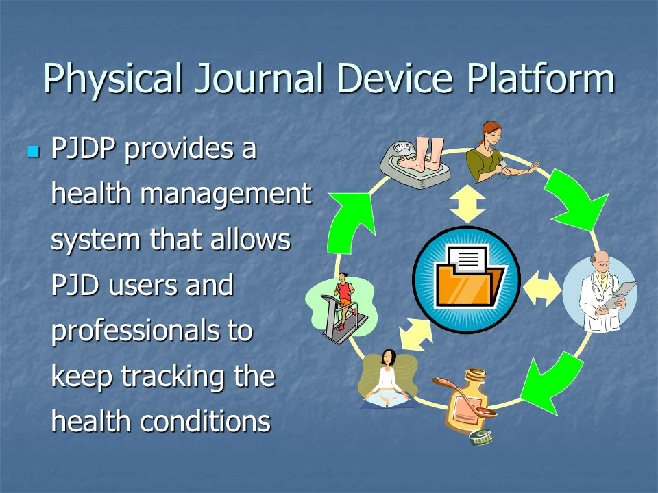 Physical Journal Device Platform PJDP provides a health management system that allows PJD users and professionals to keep tracking the health conditions PJDP provides a health management system that allows PJD users and professionals to keep tracking the health conditions