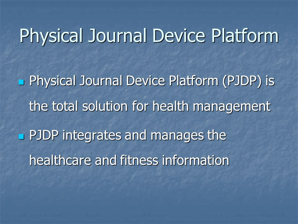 Physical Journal Device Platform (PJDP) is the total solution for health management Physical Journal Device Platform (PJDP) is the total solution for health management PJDP integrates and manages the healthcare and fitness information PJDP integrates and manages the healthcare and fitness information