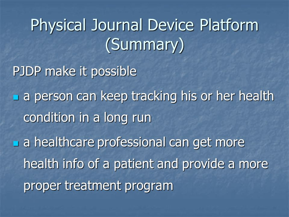 Physical Journal Device Platform (Summary) PJDP make it possible a person can keep tracking his or her health condition in a long run a person can keep tracking his or her health condition in a long run a healthcare professional can get more health info of a patient and provide a more proper treatment program a healthcare professional can get more health info of a patient and provide a more proper treatment program