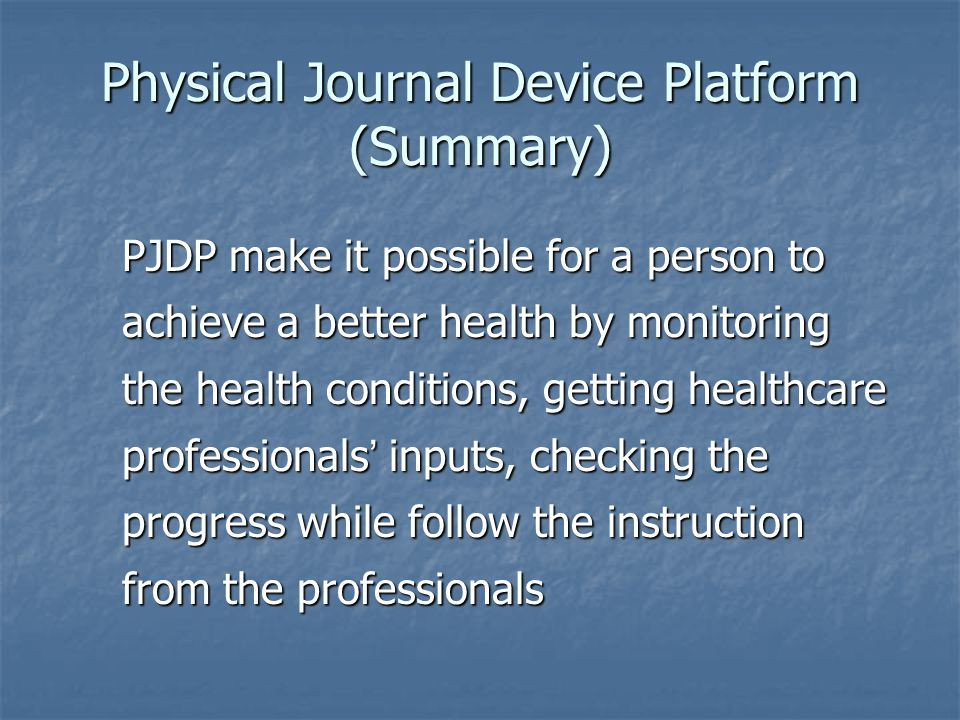 Physical Journal Device Platform (Summary) PJDP make it possible for a person to achieve a better health by monitoring the health conditions, getting healthcare professionals inputs, checking the progress while follow the instruction from the professionals