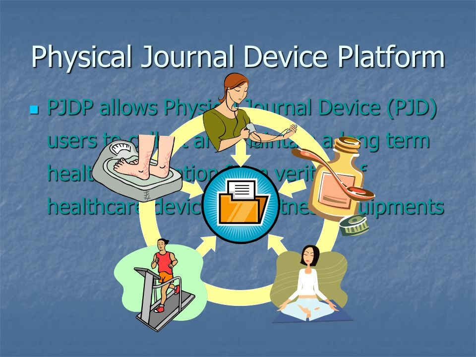 PJDP allows Physical Journal Device (PJD) users to collect and maintain a long term health information from verities of healthcare devices and fitness equipments PJDP allows Physical Journal Device (PJD) users to collect and maintain a long term health information from verities of healthcare devices and fitness equipments Physical Journal Device Platform