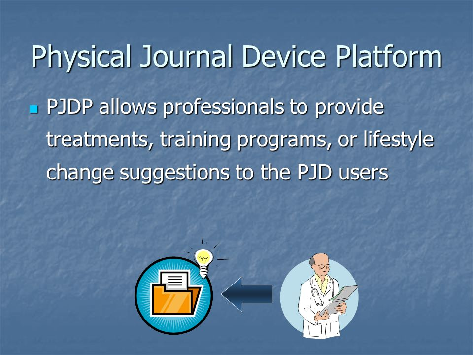 Physical Journal Device Platform PJDP allows professionals to provide treatments, training programs, or lifestyle change suggestions to the PJD users PJDP allows professionals to provide treatments, training programs, or lifestyle change suggestions to the PJD users