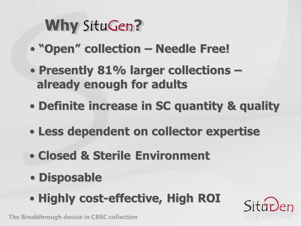 Less dependent on collector expertise Less dependent on collector expertise Presently 81% larger collections – Presently 81% larger collections – already enough for adults already enough for adults Closed & Sterile Environment Closed & Sterile Environment Disposable Disposable Highly cost-effective, High ROI Highly cost-effective, High ROI Open collection – Needle Free.