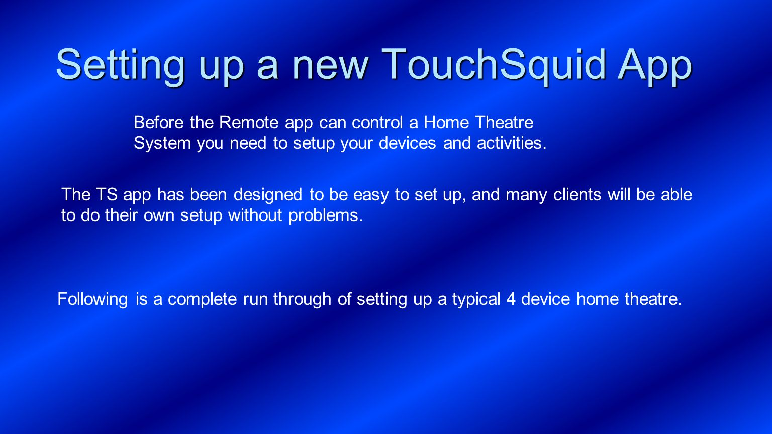 Setting up a new TouchSquid App Before the Remote app can control a Home Theatre System you need to setup your devices and activities. The TS app has