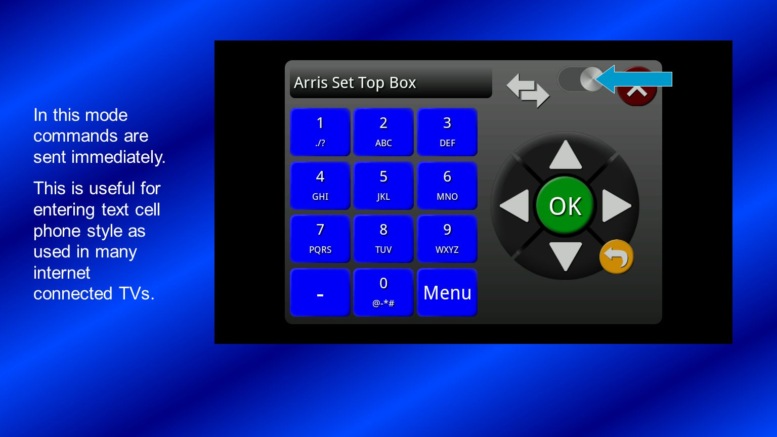In this mode commands are sent immediately. This is useful for entering text cell phone style as used in many internet connected TVs.