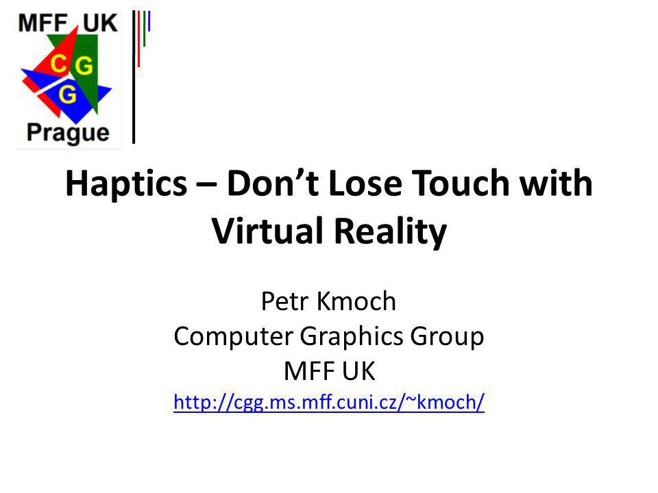 Haptics – Dont Lose Touch with Virtual Reality Petr Kmoch Computer Graphics Group MFF UK http://cgg.ms.mff.cuni.cz/~kmoch/ http://cgg.ms.mff.cuni.cz/~kmoch/