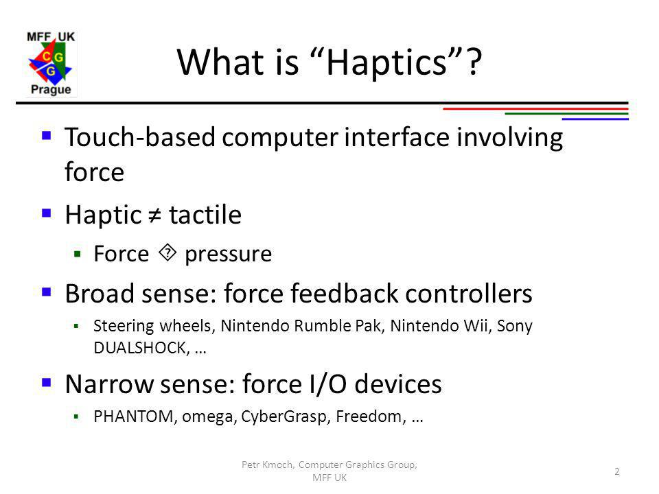 Presentation Users view Practical notes, overview No claim of completeness Outline Introduction to haptics Device overview chai3d Live demo 3 Petr Kmoch, Computer Graphics Group, MFF UK