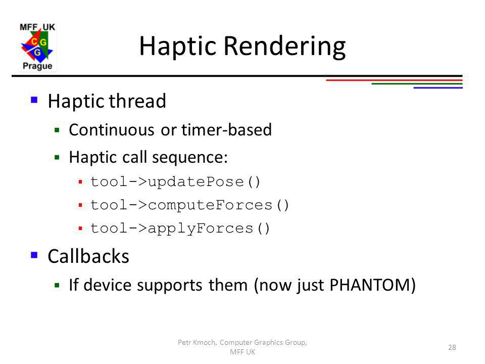 Haptic Rendering Haptic thread Continuous or timer-based Haptic call sequence: tool->updatePose() tool->computeForces() tool->applyForces() Callbacks If device supports them (now just PHANTOM) Petr Kmoch, Computer Graphics Group, MFF UK 28