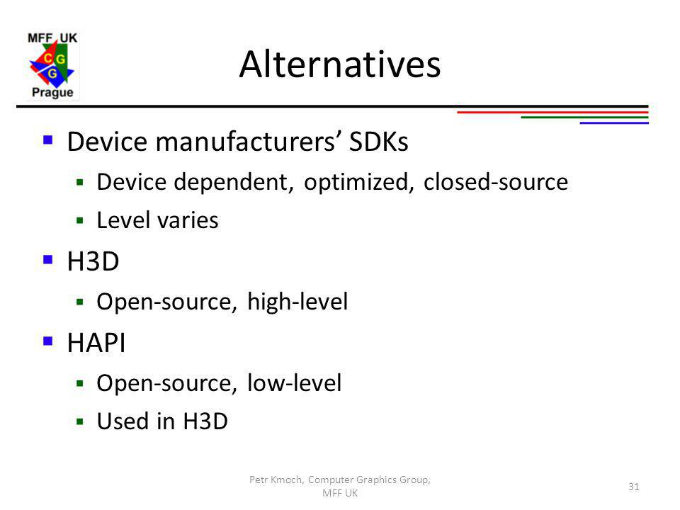 Alternatives Device manufacturers SDKs Device dependent, optimized, closed-source Level varies H3D Open-source, high-level HAPI Open-source, low-level Used in H3D Petr Kmoch, Computer Graphics Group, MFF UK 31