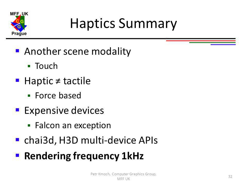 Haptics Summary Another scene modality Touch Haptic tactile Force based Expensive devices Falcon an exception chai3d, H3D multi-device APIs Rendering frequency 1kHz Petr Kmoch, Computer Graphics Group, MFF UK 32